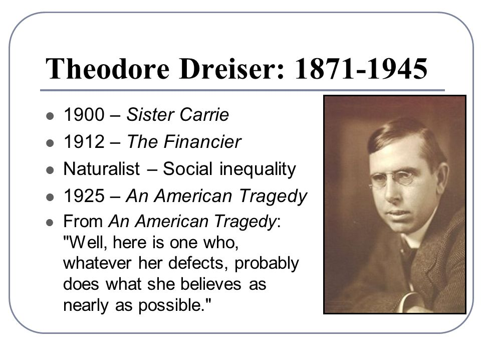 Theodore Dreiser: 1871-1945 1900 – Sister Carrie 1912 – The Financier Naturalist – Social inequality 1925 – An American Tragedy From An American Tragedy: Well, here is one who, whatever her defects, probably does what she believes as nearly as possible.