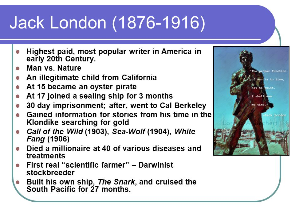 Jack London (1876-1916) Highest paid, most popular writer in America in early 20th Century.