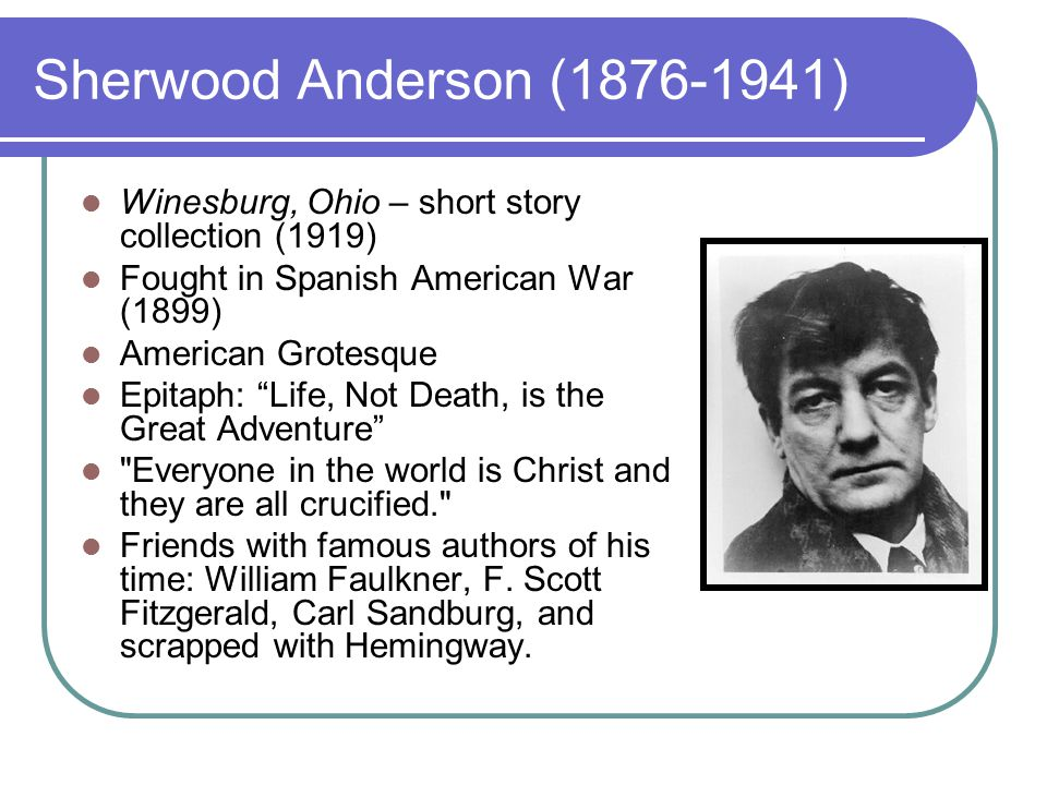 Sherwood Anderson (1876-1941) Winesburg, Ohio – short story collection (1919) Fought in Spanish American War (1899) American Grotesque Epitaph: Life, Not Death, is the Great Adventure Everyone in the world is Christ and they are all crucified. Friends with famous authors of his time: William Faulkner, F.