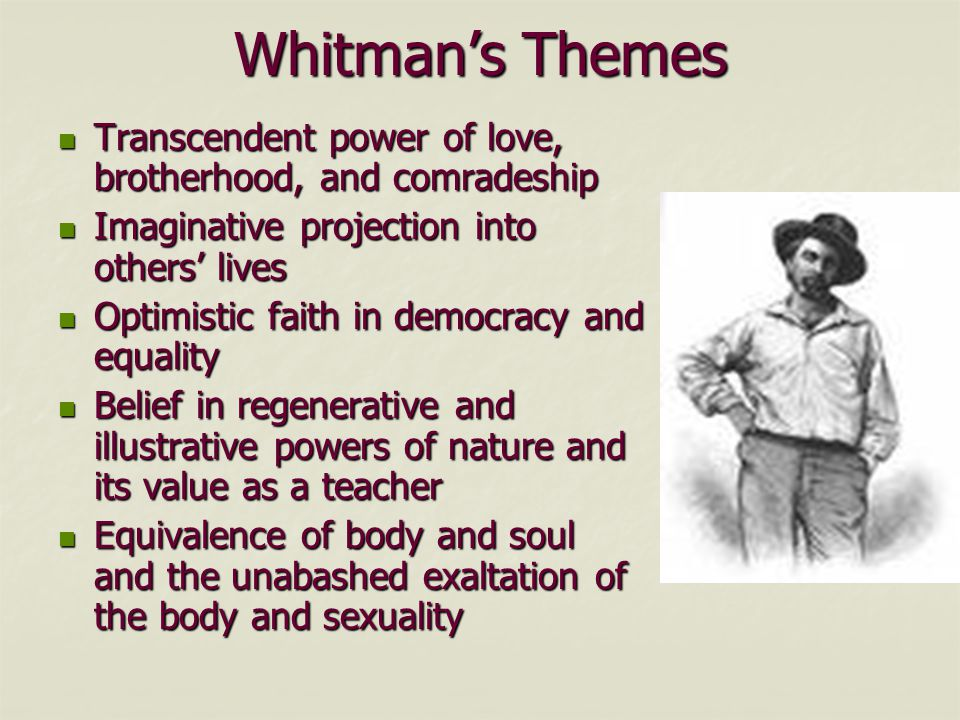 Whitman's Themes Transcendent power of love, brotherhood, and comradeship Transcendent power of love, brotherhood, and comradeship Imaginative projection into others' lives Imaginative projection into others' lives Optimistic faith in democracy and equality Optimistic faith in democracy and equality Belief in regenerative and illustrative powers of nature and its value as a teacher Belief in regenerative and illustrative powers of nature and its value as a teacher Equivalence of body and soul and the unabashed exaltation of the body and sexuality Equivalence of body and soul and the unabashed exaltation of the body and sexuality