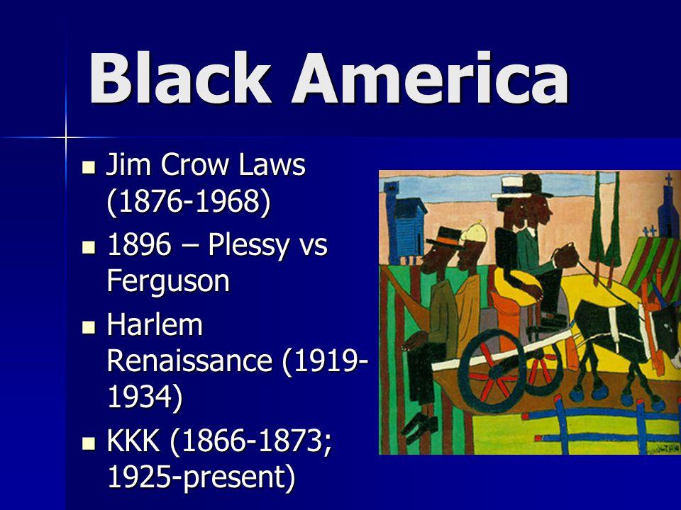 Black America Jim Crow Laws (1876-1968) Jim Crow Laws (1876-1968) 1896 – Plessy vs Ferguson 1896 – Plessy vs Ferguson Harlem Renaissance (1919- 1934) Harlem Renaissance (1919- 1934) KKK (1866-1873; 1925-present) KKK (1866-1873; 1925-present)