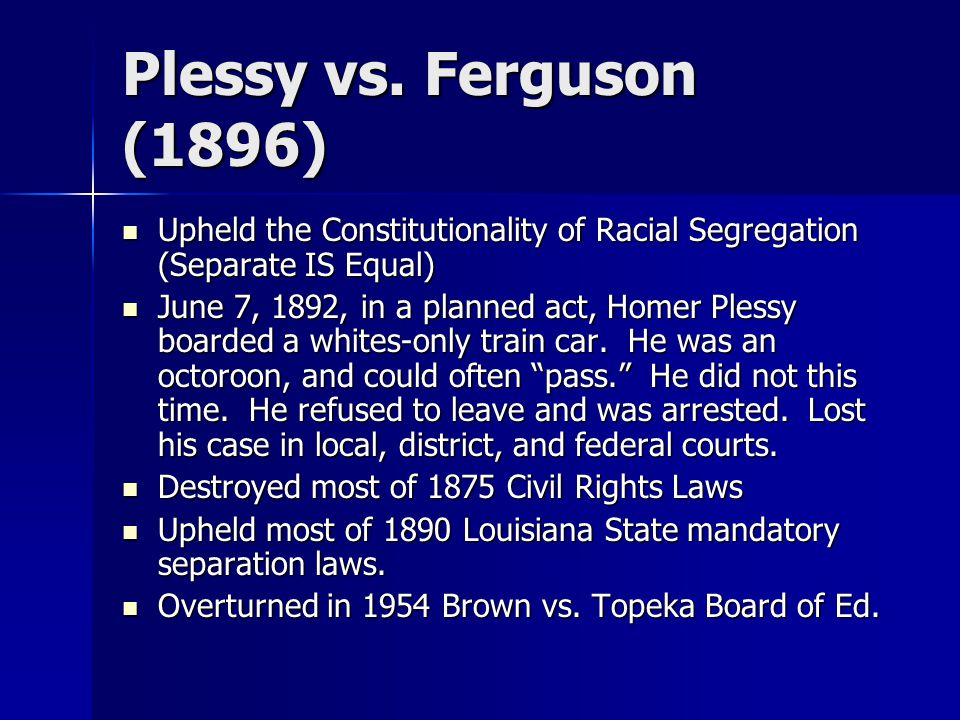 Plessy vs. Ferguson (1896) Upheld the Constitutionality of Racial Segregation (Separate IS Equal) Upheld the Constitutionality of Racial Segregation (