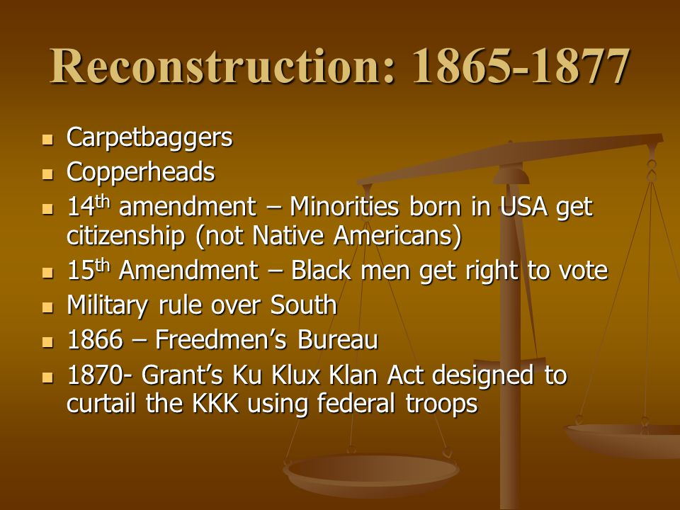Reconstruction: 1865-1877 Carpetbaggers Carpetbaggers Copperheads Copperheads 14 th amendment – Minorities born in USA get citizenship (not Native Americans) 14 th amendment – Minorities born in USA get citizenship (not Native Americans) 15 th Amendment – Black men get right to vote 15 th Amendment – Black men get right to vote Military rule over South Military rule over South 1866 – Freedmen's Bureau 1866 – Freedmen's Bureau 1870- Grant's Ku Klux Klan Act designed to curtail the KKK using federal troops 1870- Grant's Ku Klux Klan Act designed to curtail the KKK using federal troops