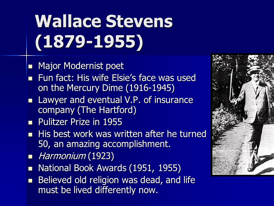 Wallace Stevens (1879-1955) Major Modernist poet Major Modernist poet Fun fact: His wife Elsie's face was used on the Mercury Dime (1916-1945) Fun fact: His wife Elsie's face was used on the Mercury Dime (1916-1945) Lawyer and eventual V.P.