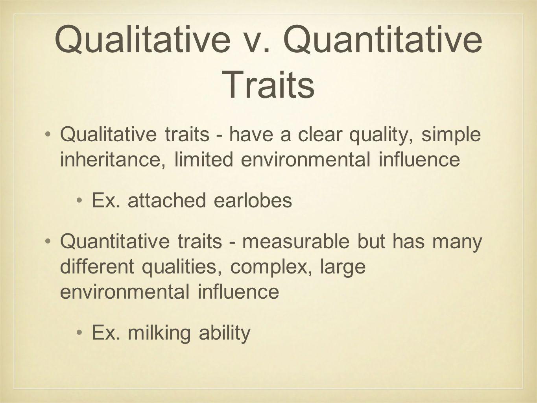 Qualitative v. Quantitative Traits Qualitative traits - have a clear quality, simple inheritance, limited environmental influence Ex. attached earlobe
