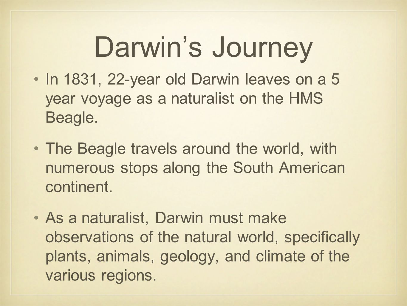 Darwin's Journey In 1831, 22-year old Darwin leaves on a 5 year voyage as a naturalist on the HMS Beagle. The Beagle travels around the world, with nu