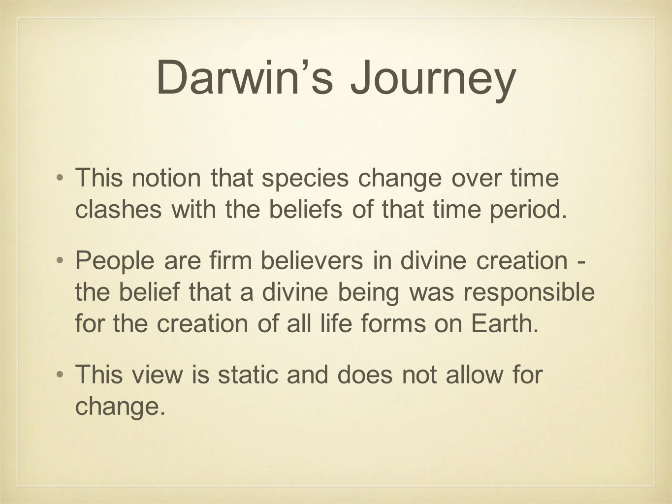 Darwin's Journey This notion that species change over time clashes with the beliefs of that time period. People are firm believers in divine creation