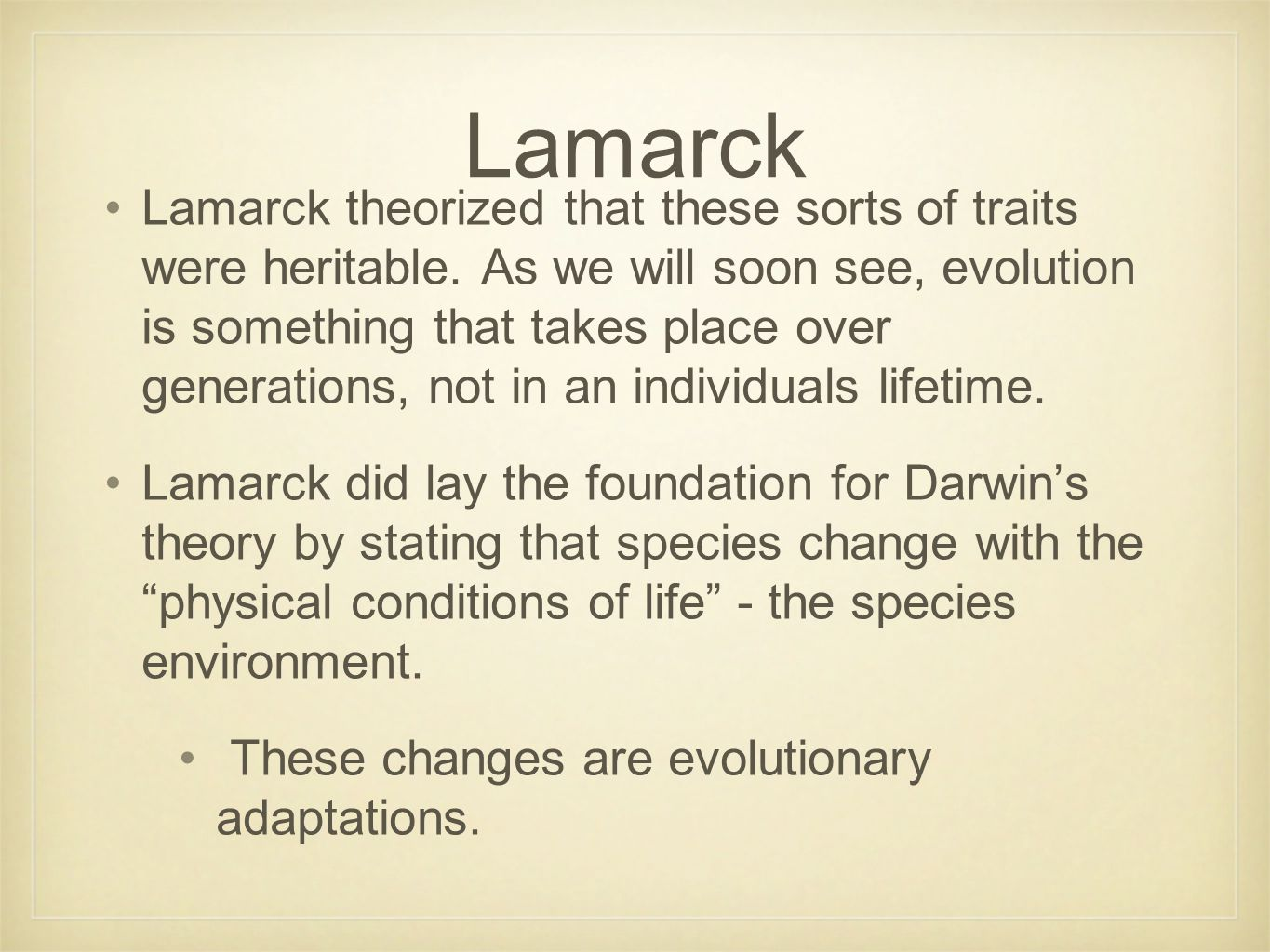 Lamarck theorized that these sorts of traits were heritable. As we will soon see, evolution is something that takes place over generations, not in an