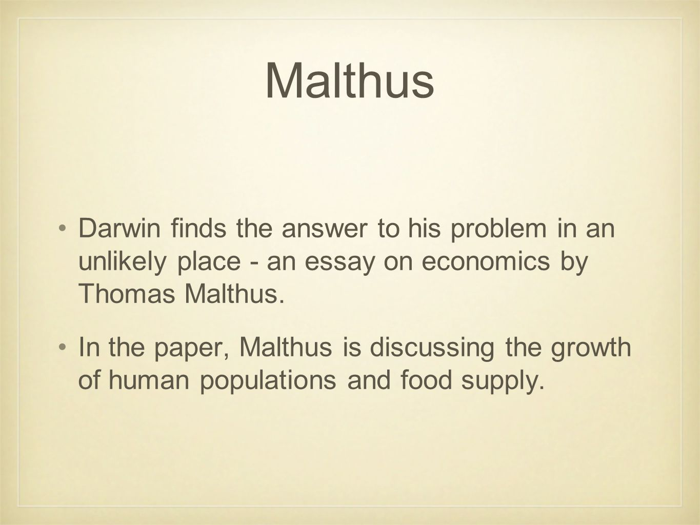Malthus Darwin finds the answer to his problem in an unlikely place - an essay on economics by Thomas Malthus. In the paper, Malthus is discussing the