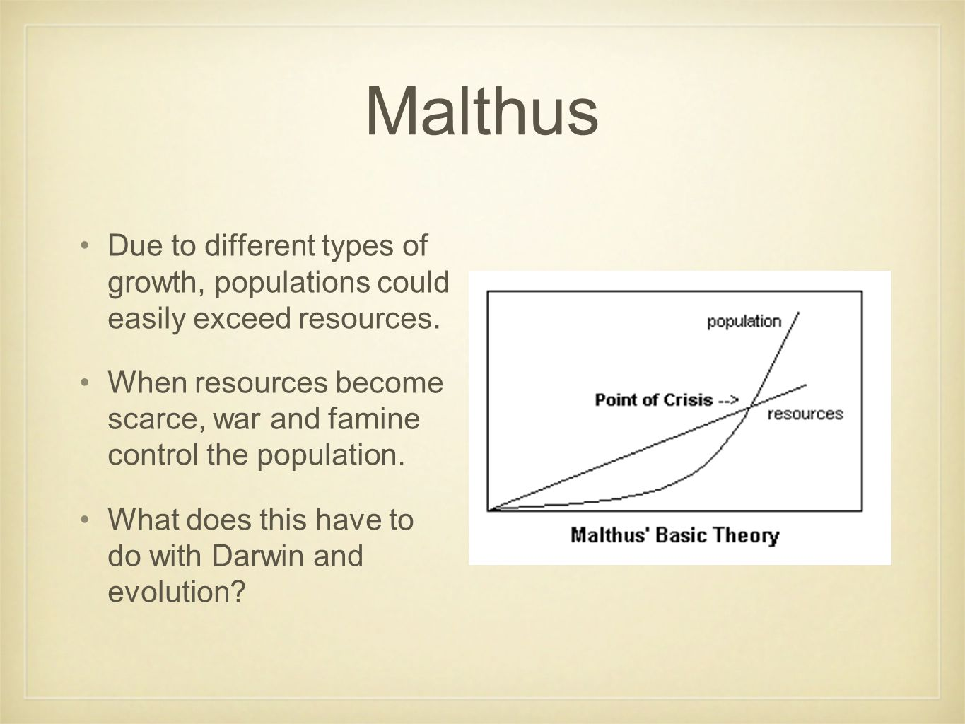 Malthus Due to different types of growth, populations could easily exceed resources. When resources become scarce, war and famine control the populati