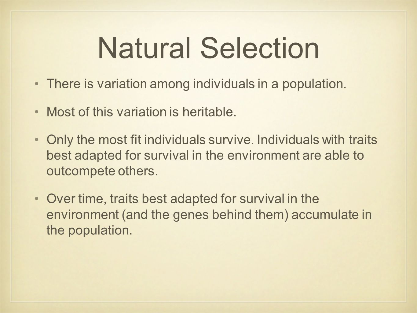 Natural Selection There is variation among individuals in a population. Most of this variation is heritable. Only the most fit individuals survive. In