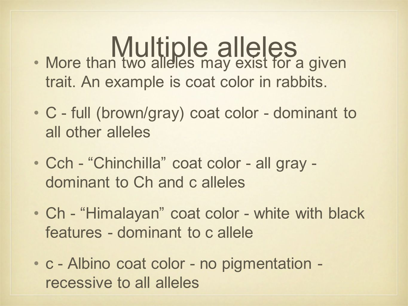 Multiple alleles More than two alleles may exist for a given trait. An example is coat color in rabbits. C - full (brown/gray) coat color - dominant t