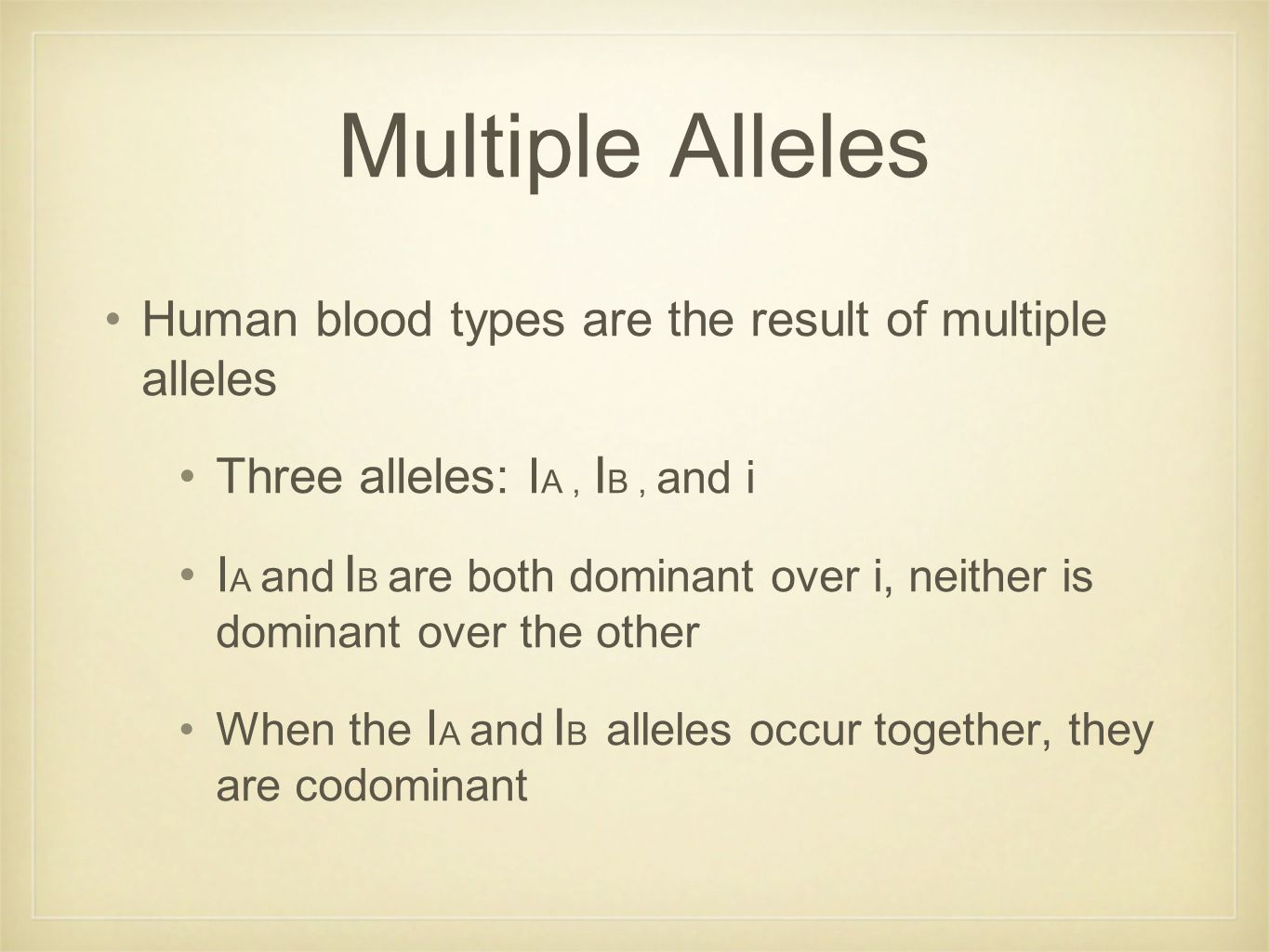 Multiple Alleles Human blood types are the result of multiple alleles Three alleles: I A, I B, and i I A and I B are both dominant over i, neither is