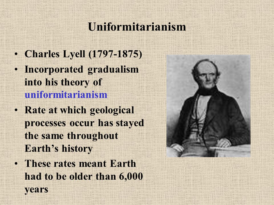 Uniformitarianism Charles Lyell (1797-1875) Incorporated gradualism into his theory of uniformitarianism Rate at which geological processes occur has stayed the same throughout Earth's history These rates meant Earth had to be older than 6,000 years