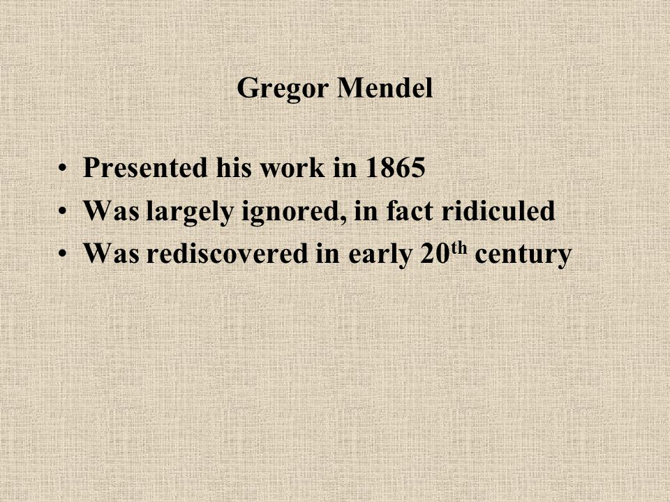 Gregor Mendel Presented his work in 1865 Was largely ignored, in fact ridiculed Was rediscovered in early 20 th century