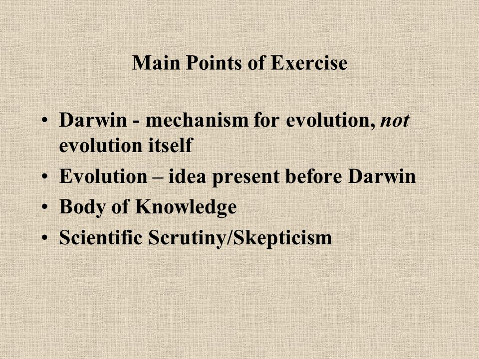 Main Points of Exercise Darwin - mechanism for evolution, not evolution itself Evolution – idea present before Darwin Body of Knowledge Scientific Scrutiny/Skepticism