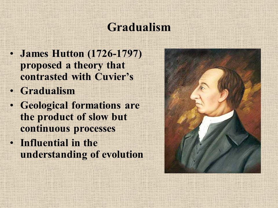 Gradualism James Hutton (1726-1797) proposed a theory that contrasted with Cuvier's Gradualism Geological formations are the product of slow but continuous processes Influential in the understanding of evolution