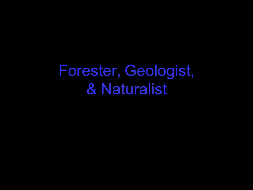 Forester, Geologist, & Naturalist