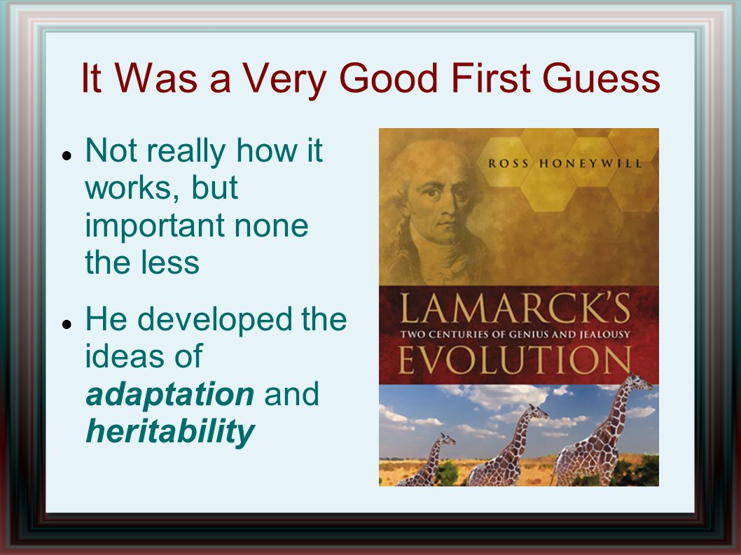 It Was a Very Good First Guess Not really how it works, but important none the less He developed the ideas of adaptation and heritability