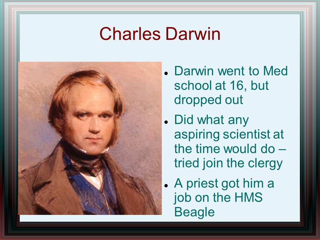 Charles Darwin Darwin went to Med school at 16, but dropped out Did what any aspiring scientist at the time would do – tried join the clergy A priest got him a job on the HMS Beagle