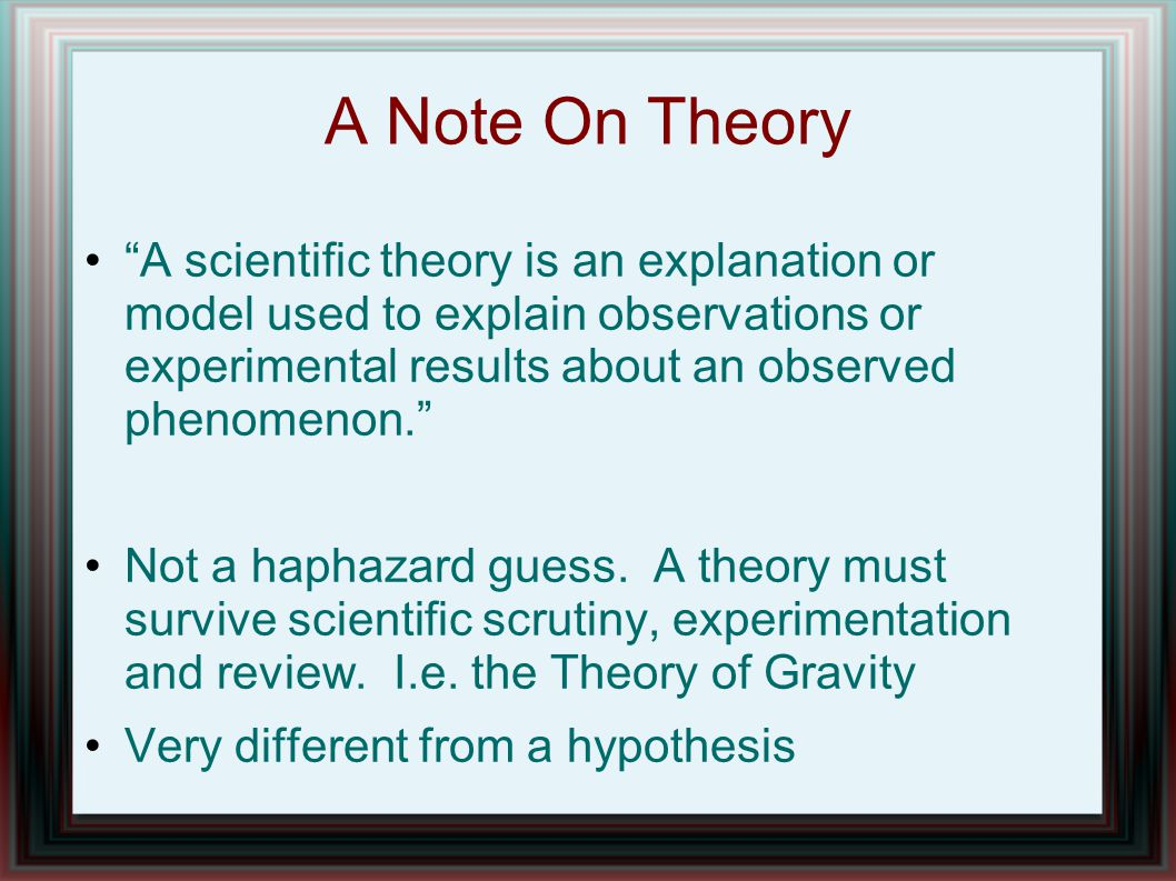 "A Note On Theory ""A scientific theory is an explanation or model used to explain observations or experimental results about an observed phenomenon."" N"
