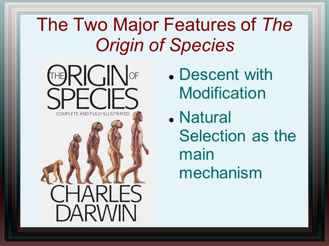 The Two Major Features of The Origin of Species Descent with Modification Natural Selection as the main mechanism