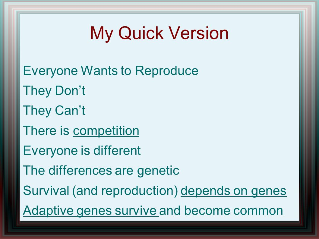 My Quick Version Everyone Wants to Reproduce They Don't They Can't There is competition Everyone is different The differences are genetic Survival (and reproduction) depends on genes Adaptive genes survive and become common