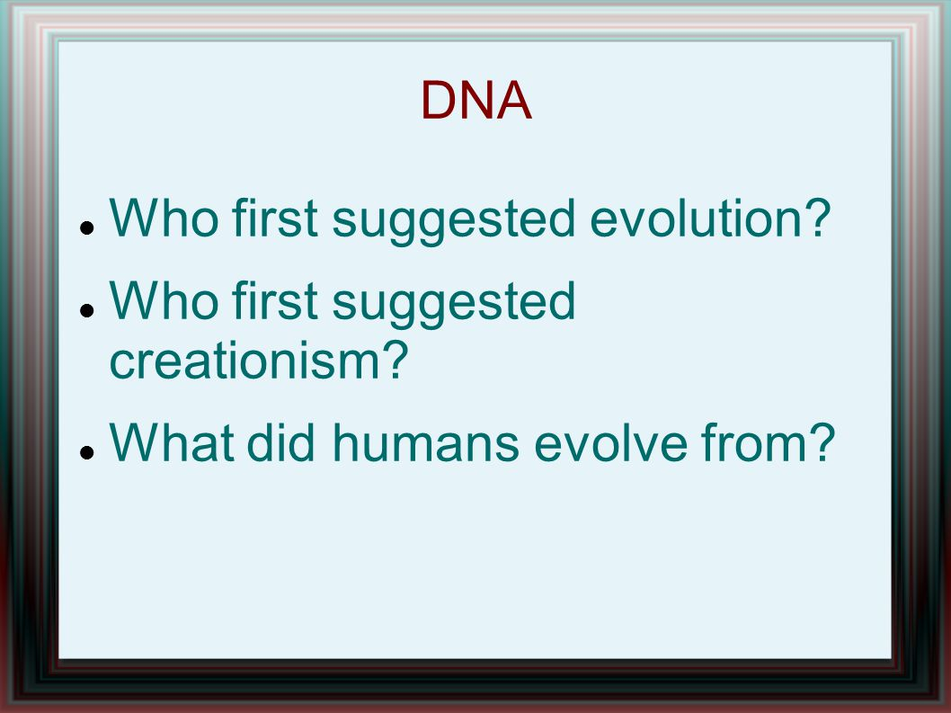 DNA Who first suggested evolution? Who first suggested creationism? What did humans evolve from?