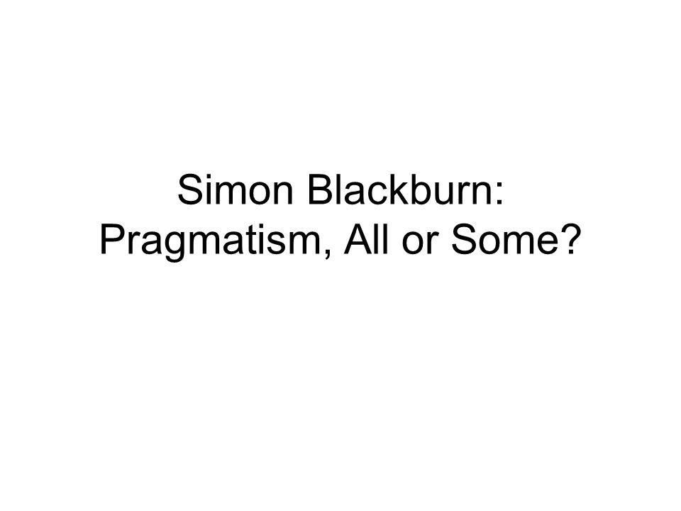 Simon Blackburn: Pragmatism, All or Some