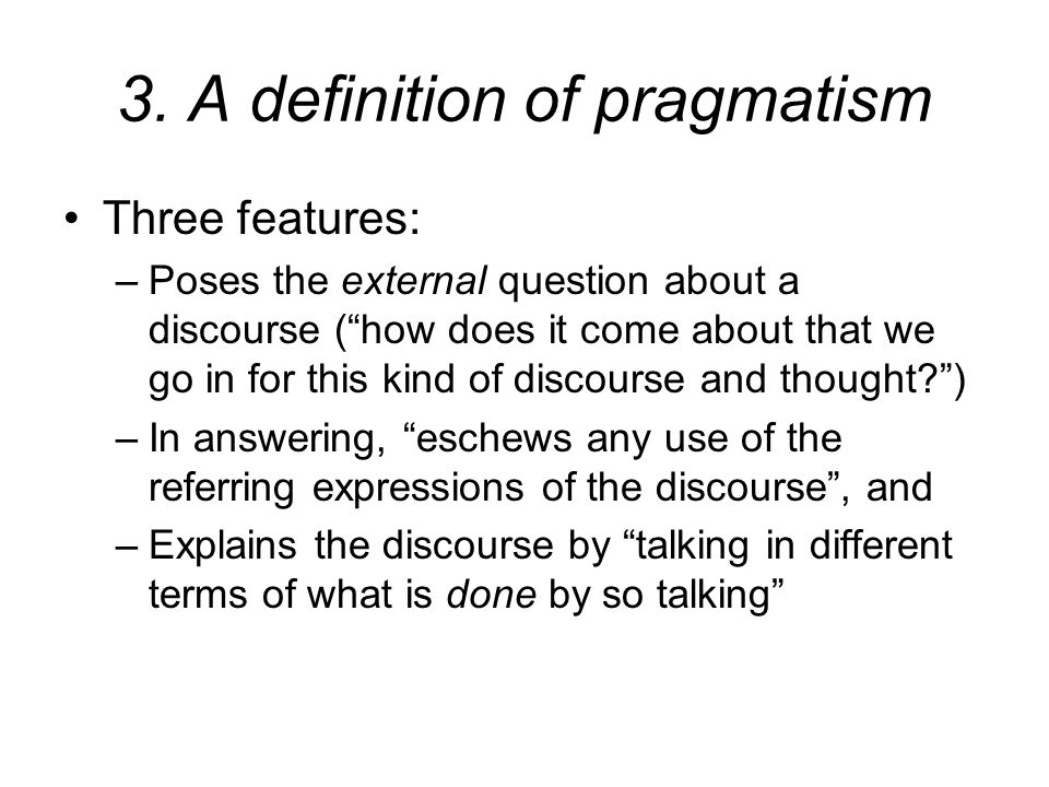 """3. A definition of pragmatism Three features: –Poses the external question about a discourse (""""how does it come about that we go in for this kind of d"""