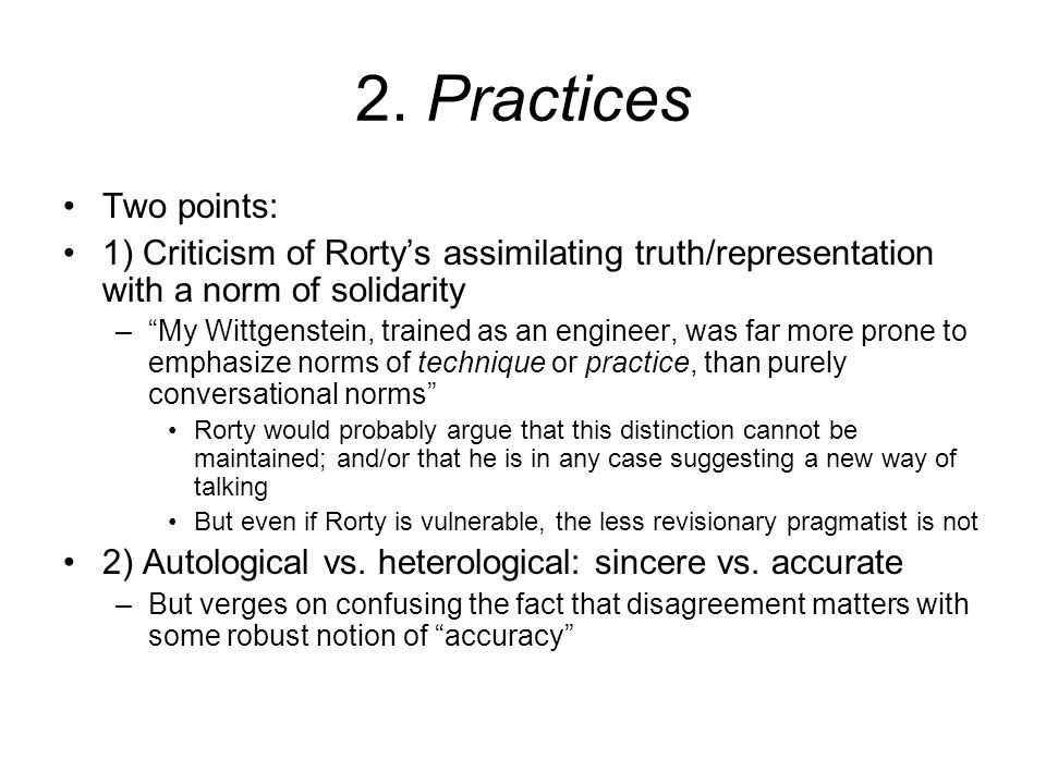 """2. Practices Two points: 1) Criticism of Rorty's assimilating truth/representation with a norm of solidarity –""""My Wittgenstein, trained as an engineer"""