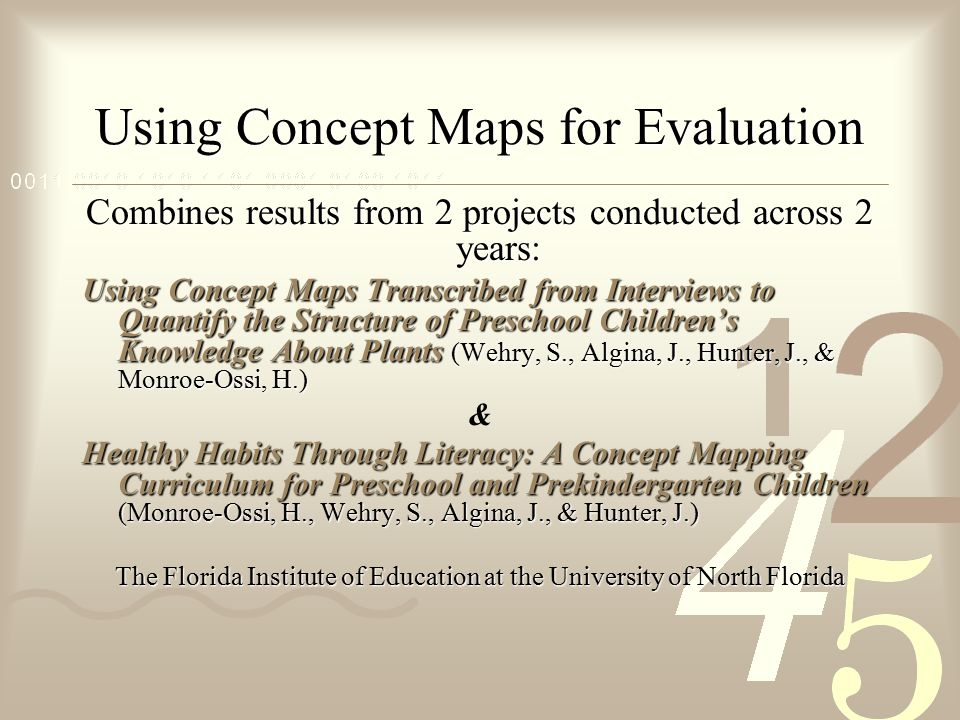 Using Concept Maps for Evaluation Combines results from 2 projects conducted across 2 years: Using Concept Maps Transcribed from Interviews to Quantify the Structure of Preschool Children's Knowledge About Plants (Wehry, S., Algina, J., Hunter, J., & Monroe-Ossi, H.) & Healthy Habits Through Literacy: A Concept Mapping Curriculum for Preschool and Prekindergarten Children (Monroe-Ossi, H., Wehry, S., Algina, J., & Hunter, J.) The Florida Institute of Education at the University of North Florida