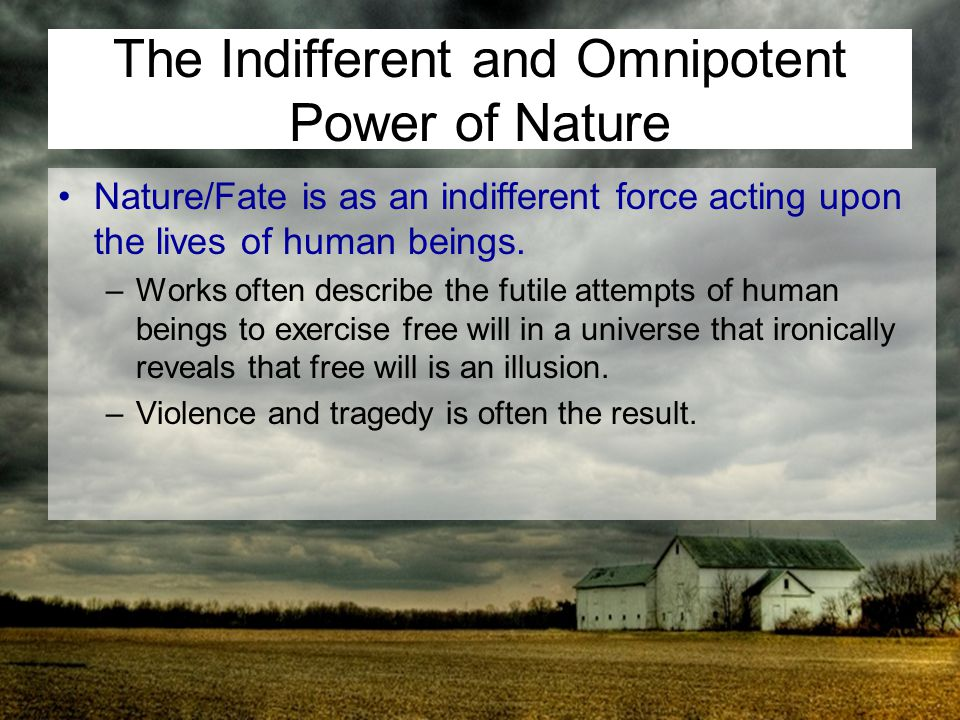The Indifferent and Omnipotent Power of Nature Nature/Fate is as an indifferent force acting upon the lives of human beings. –Works often describe the