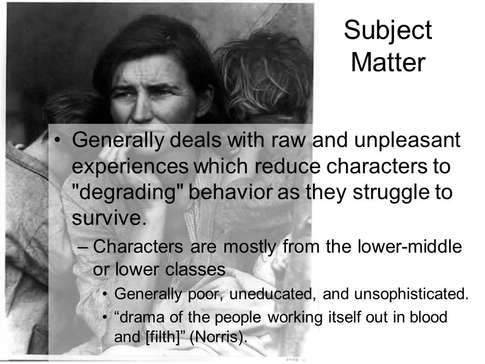 Subject Matter Generally deals with raw and unpleasant experiences which reduce characters to
