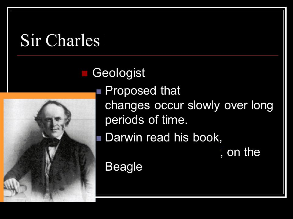 Sir Charles Lyell Geologist Proposed that geologic changes occur slowly over long periods of time.