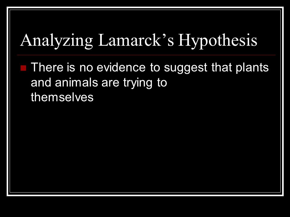 Analyzing Lamarck's Hypothesis There is no evidence to suggest that plants and animals are trying to improve themselves