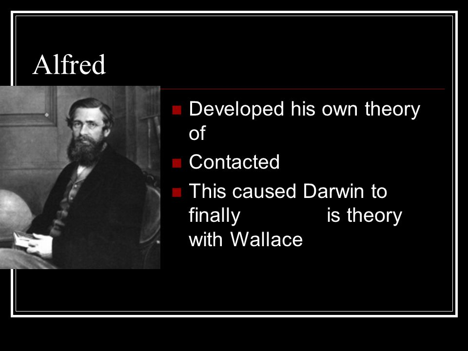 Alfred Wallace Developed his own theory of Natural Selection Contacted Darwin This caused Darwin to finally publish his theory with Wallace