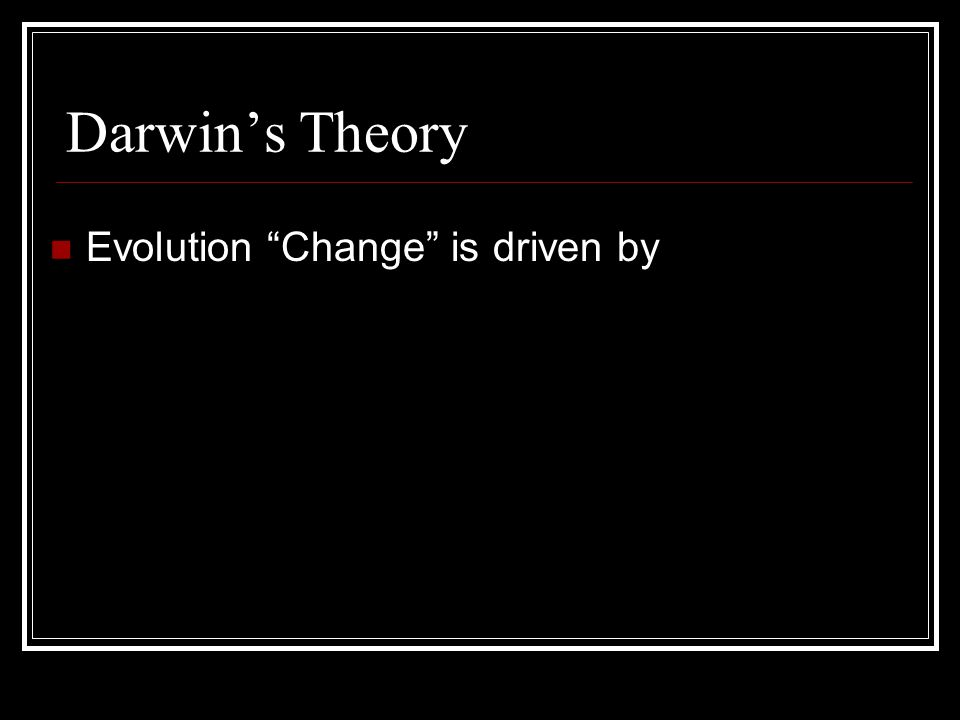 Darwin's Theory Evolution Change is driven by natural selection