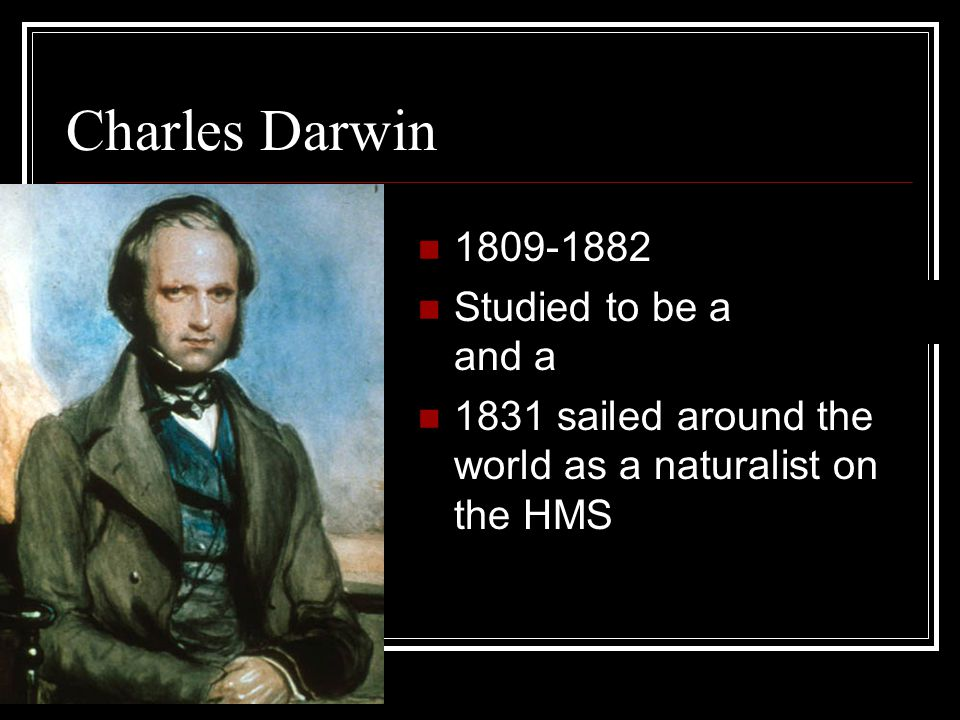 Charles Darwin 1809-1882 Studied to be a doctor and a minister 1831 sailed around the world as a naturalist on the HMS Beagle
