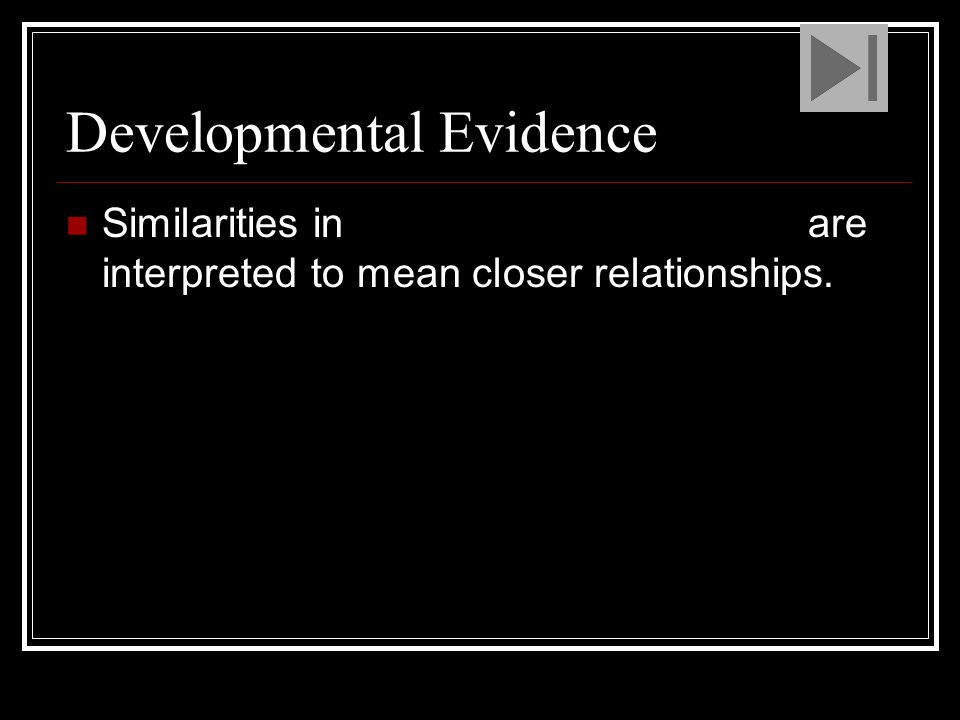 Developmental Evidence Similarities in embryonic development are interpreted to mean closer relationships.