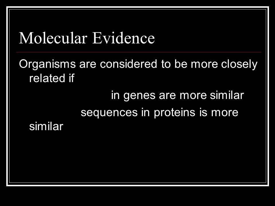 Molecular Evidence Organisms are considered to be more closely related if DNA sequences in genes are more similar Amino acid sequences in proteins is more similar