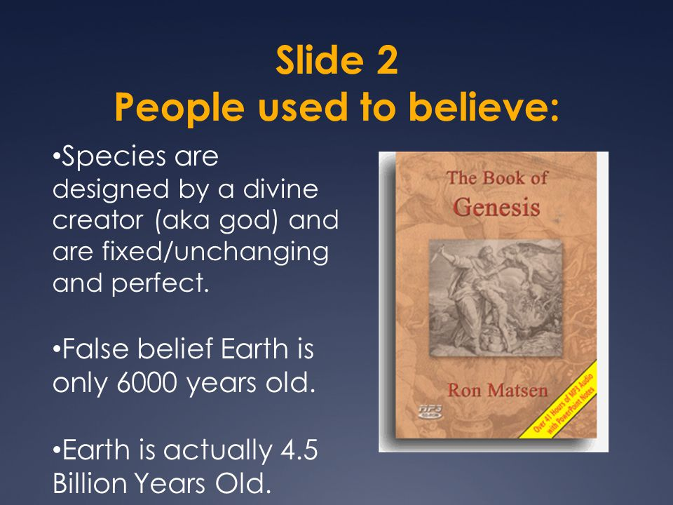 Slide 2 People used to believe: Species are designed by a divine creator (aka god) and are fixed/unchanging and perfect.
