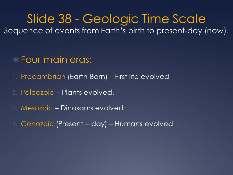 Slide 38 - Geologic Time Scale Sequence of events from Earth's birth to present-day (now).