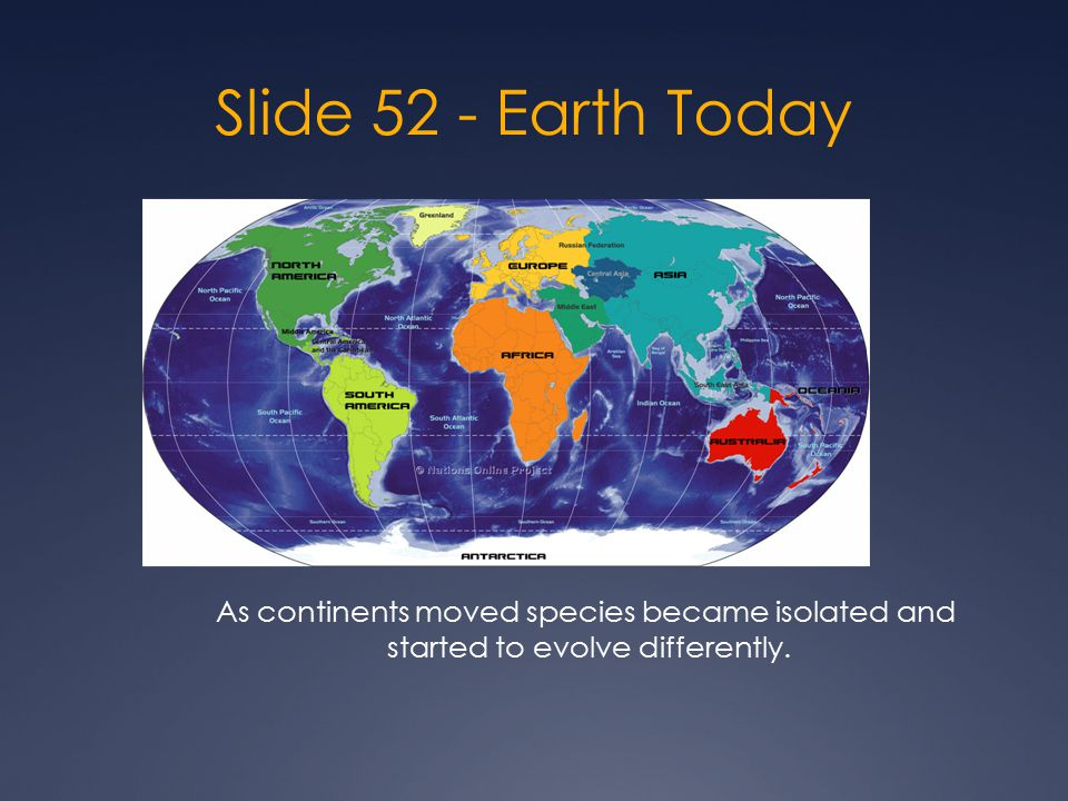 Slide 52 - Earth Today As continents moved species became isolated and started to evolve differently.