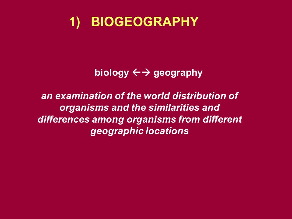 1) BIOGEOGRAPHY biology  geography an examination of the world distribution of organisms and the similarities and differences among organisms from different geographic locations