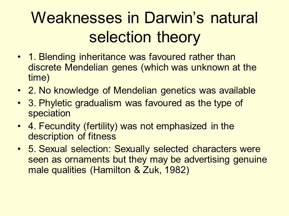 Weaknesses in Darwin's natural selection theory 1. Blending inheritance was favoured rather than discrete Mendelian genes (which was unknown at the ti