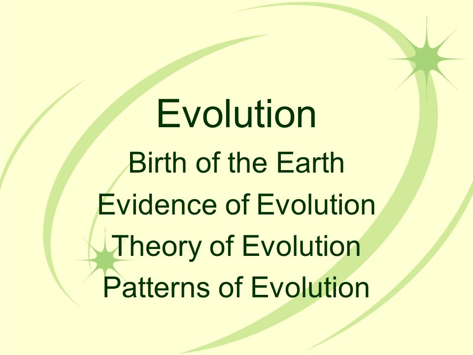 Evolution Birth of the Earth Evidence of Evolution Theory of Evolution Patterns of Evolution