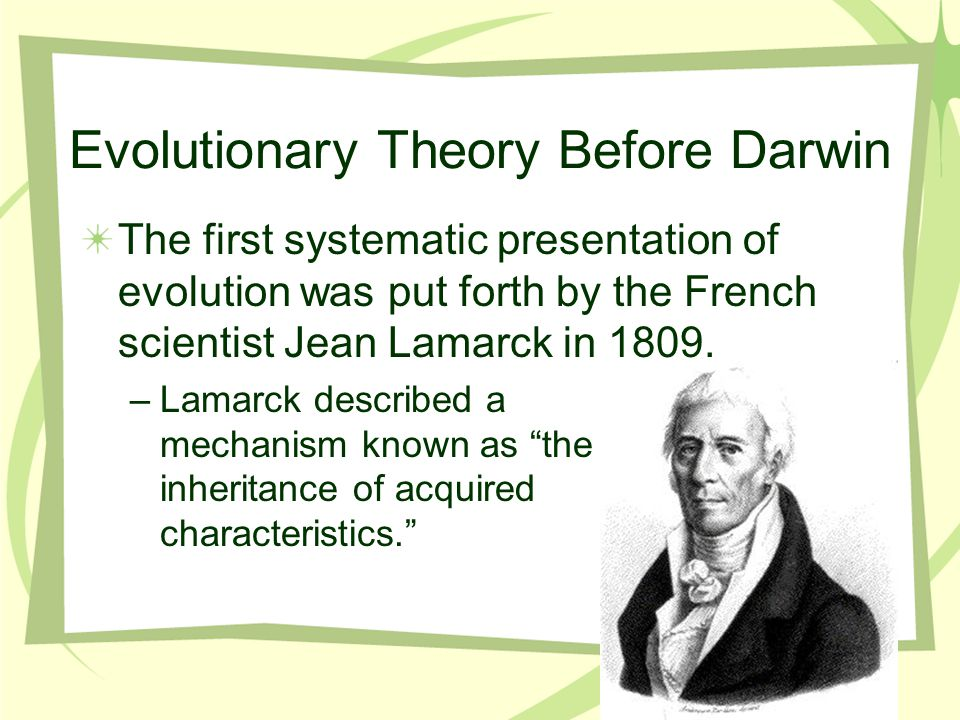 Evolutionary Theory Before Darwin The first systematic presentation of evolution was put forth by the French scientist Jean Lamarck in 1809.