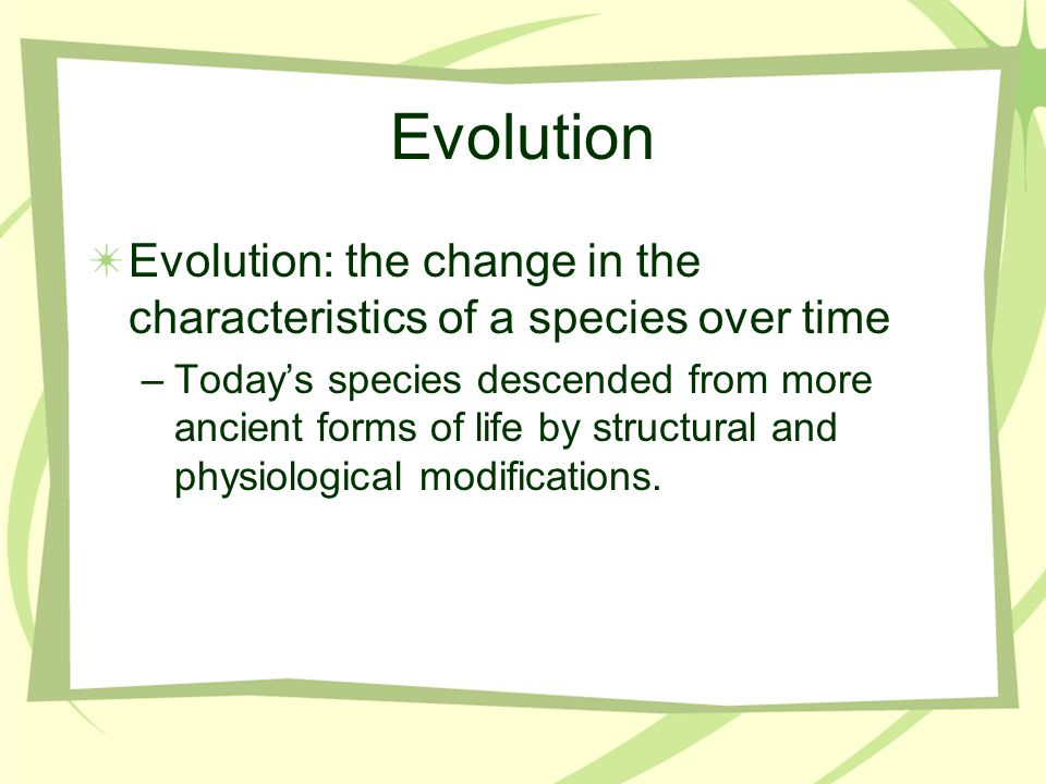 Evolution Evolution: the change in the characteristics of a species over time –Today's species descended from more ancient forms of life by structural and physiological modifications.