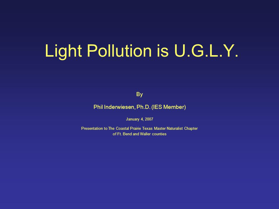 Light Pollution is U.G.L.Y. By Phil Inderwiesen, Ph.D. (IES Member) January 4, 2007 Presentation to The Coastal Prairie Texas Master Naturalist Chapte